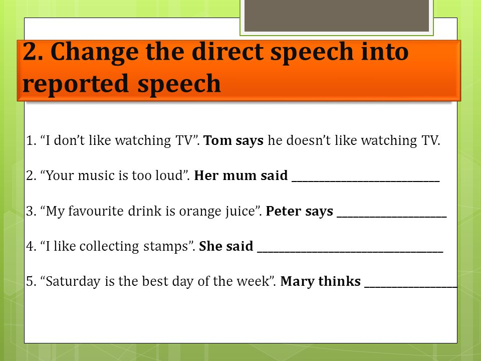 "2. Change the direct speech into reported speech 1. ""I don't like watching TV"". Tom says he doesn't like watching TV. 2. ""Your music is too loud"". Her"