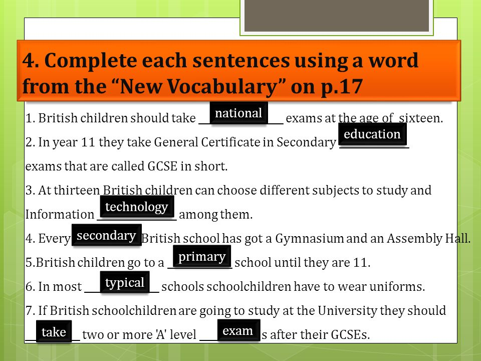 "4. Complete each sentences using a word from the ""New Vocabulary"" on p.17 1. British children should take _________________ exams at the age of sixtee"