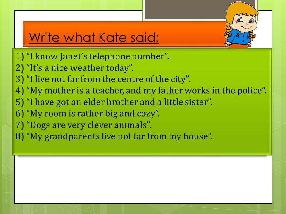 "Write what Kate said: 1) ""I know Janet's telephone number"". 2) ""It's a nice weather today"". 3) ""I live not far from the centre of the city"". 4) ""My mo"