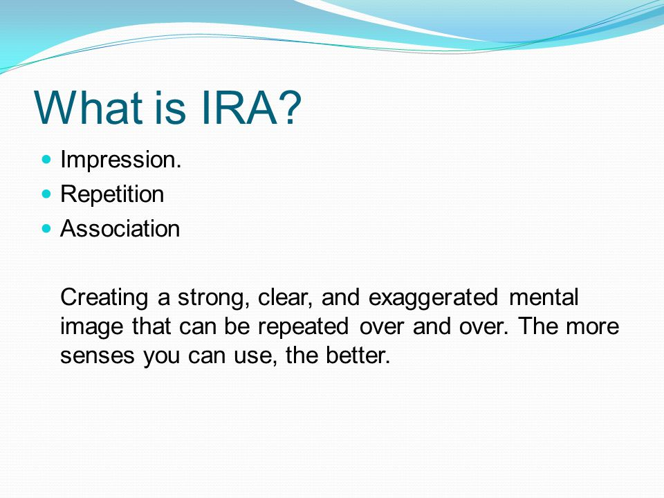 What is IRA? Impression. Repetition Association Creating a strong, clear, and exaggerated mental image that can be repeated over and over. The more se