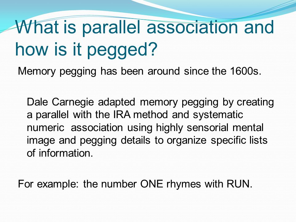 What is parallel association and how is it pegged? Memory pegging has been around since the 1600s. Dale Carnegie adapted memory pegging by creating a
