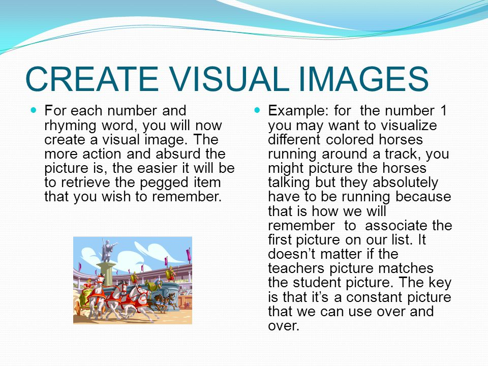 CREATE VISUAL IMAGES For each number and rhyming word, you will now create a visual image. The more action and absurd the picture is, the easier it wi