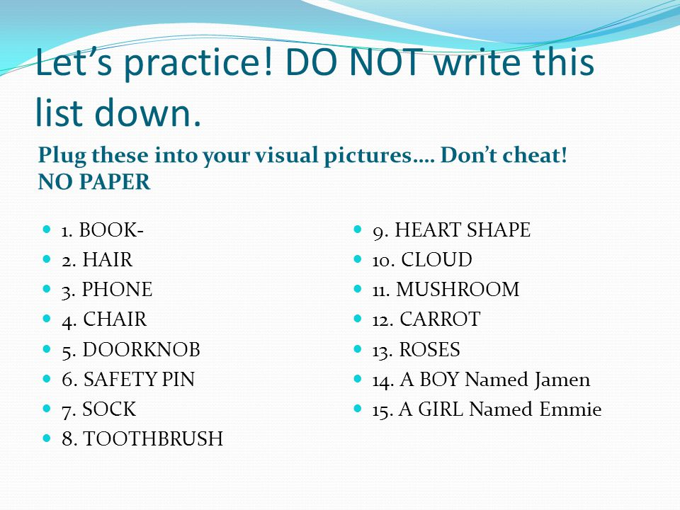 Let's practice! DO NOT write this list down. Plug these into your visual pictures…. Don't cheat! NO PAPER 1. BOOK- 2. HAIR 3. PHONE 4. CHAIR 5. DOORKN