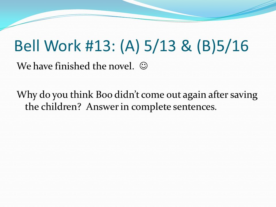 Bell Work #13: (A) 5/13 & (B)5/16 We have finished the novel.