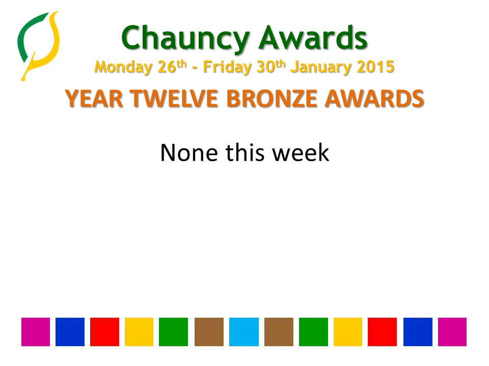 Chauncy Awards Monday 26 th - Friday 30 th January 2015 YEAR TWELVE BRONZE AWARDS None this week