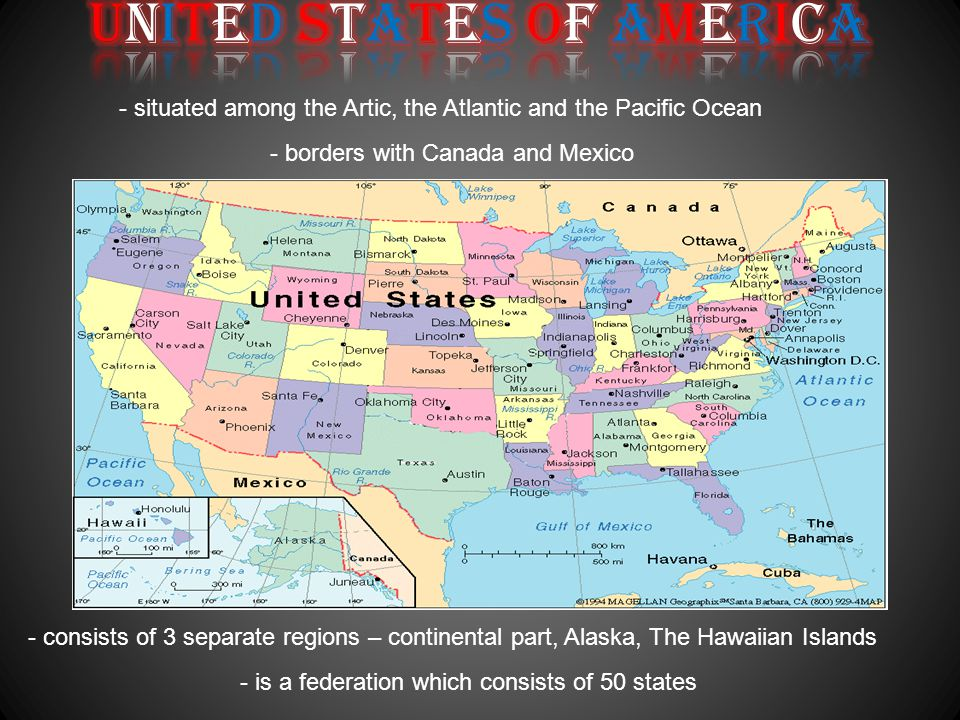 - situated among the Artic, the Atlantic and the Pacific Ocean - consists of 3 separate regions – continental part, Alaska, The Hawaiian Islands - borders with Canada and Mexico - is a federation which consists of 50 states