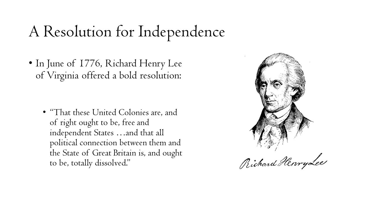"""A Resolution for Independence In June of 1776, Richard Henry Lee of Virginia offered a bold resolution: """"That these United Colonies are, and of right"""