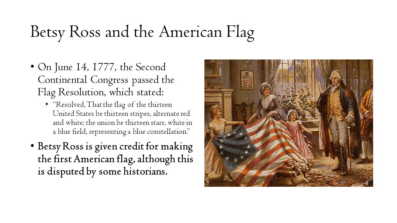 Betsy Ross and the American Flag On June 14, 1777, the Second Continental Congress passed the Flag Resolution, which stated: Resolved, That the flag of the thirteen United States be thirteen stripes, alternate red and white; the union be thirteen stars, white in a blue field, representing a blue constellation. Betsy Ross is given credit for making the first American flag, although this is disputed by some historians.
