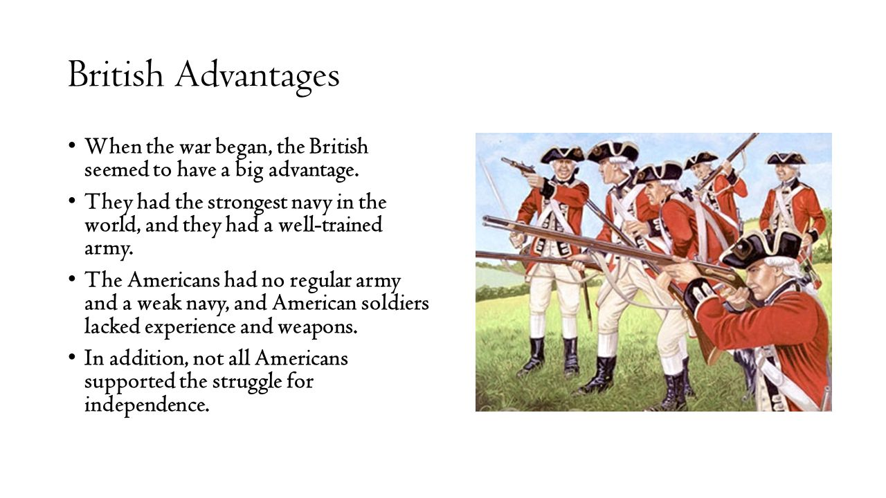 British Advantages When the war began, the British seemed to have a big advantage.