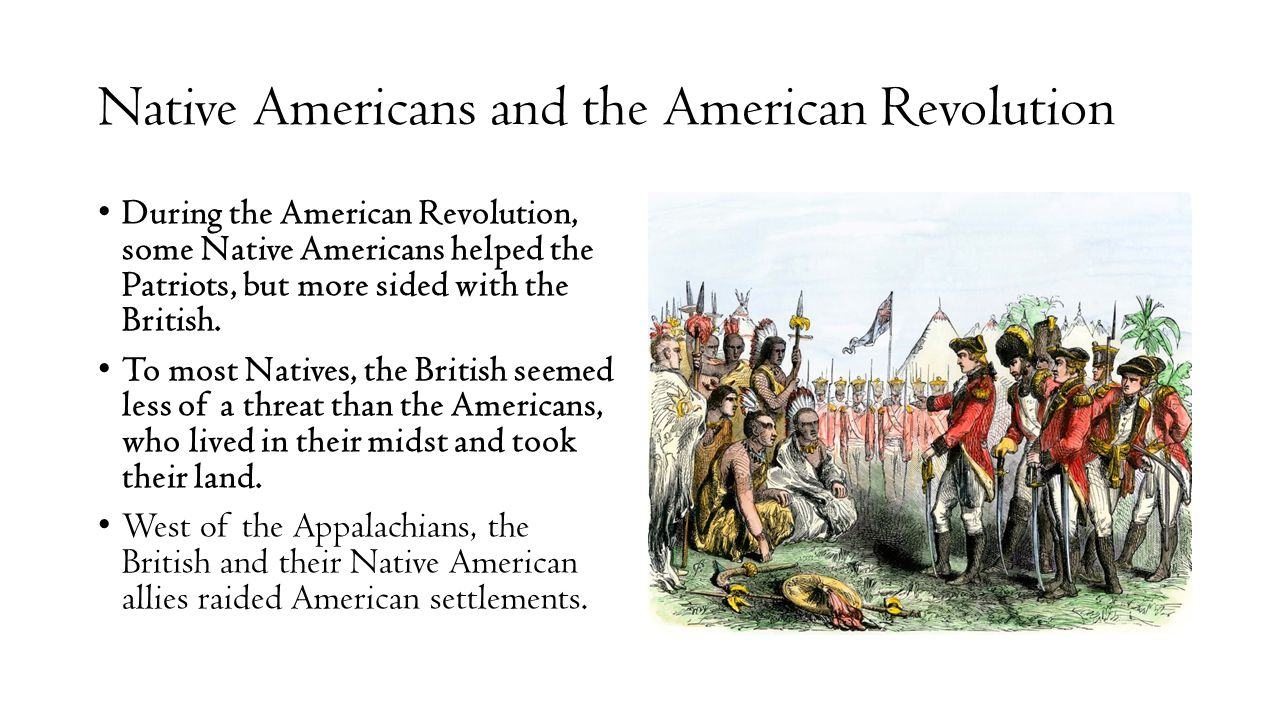 Native Americans and the American Revolution During the American Revolution, some Native Americans helped the Patriots, but more sided with the Britis