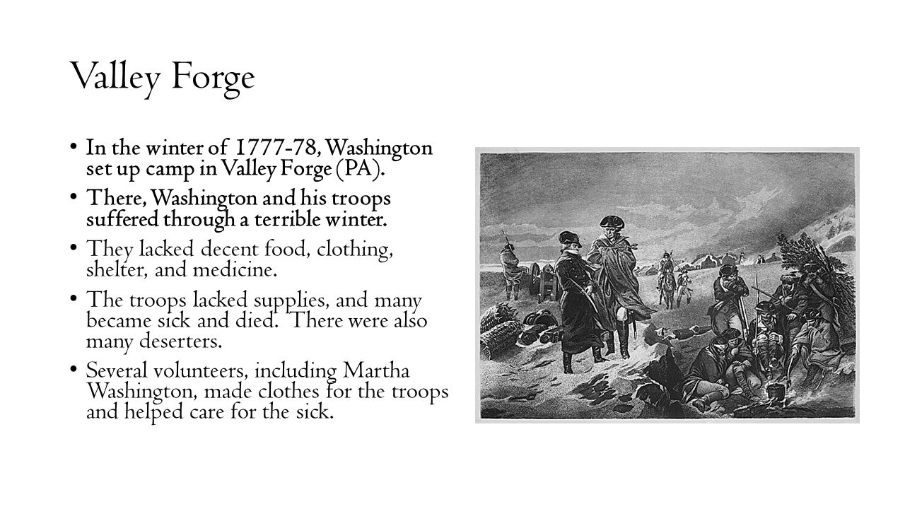 Valley Forge In the winter of 1777-78, Washington set up camp in Valley Forge (PA).
