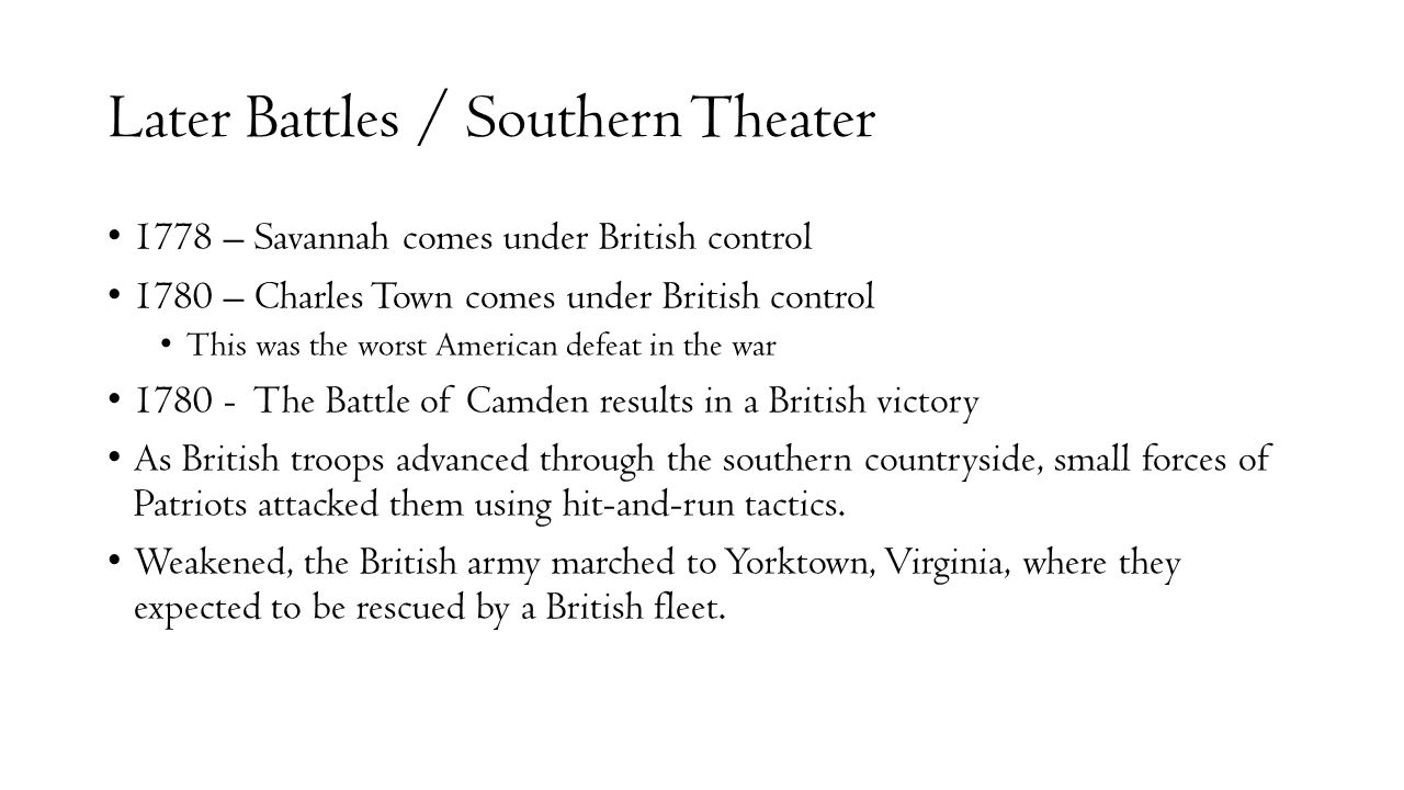 Later Battles / Southern Theater 1778 – Savannah comes under British control 1780 – Charles Town comes under British control This was the worst Americ