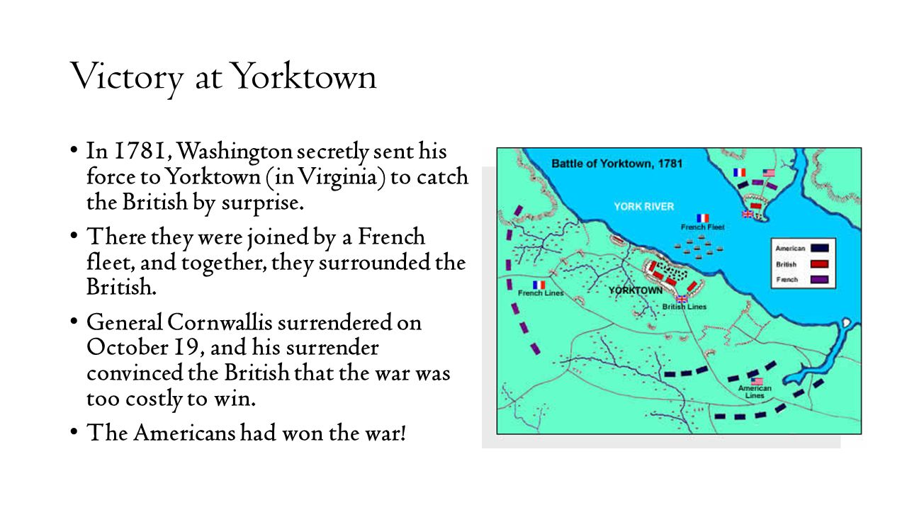 Victory at Yorktown In 1781, Washington secretly sent his force to Yorktown (in Virginia) to catch the British by surprise. There they were joined by