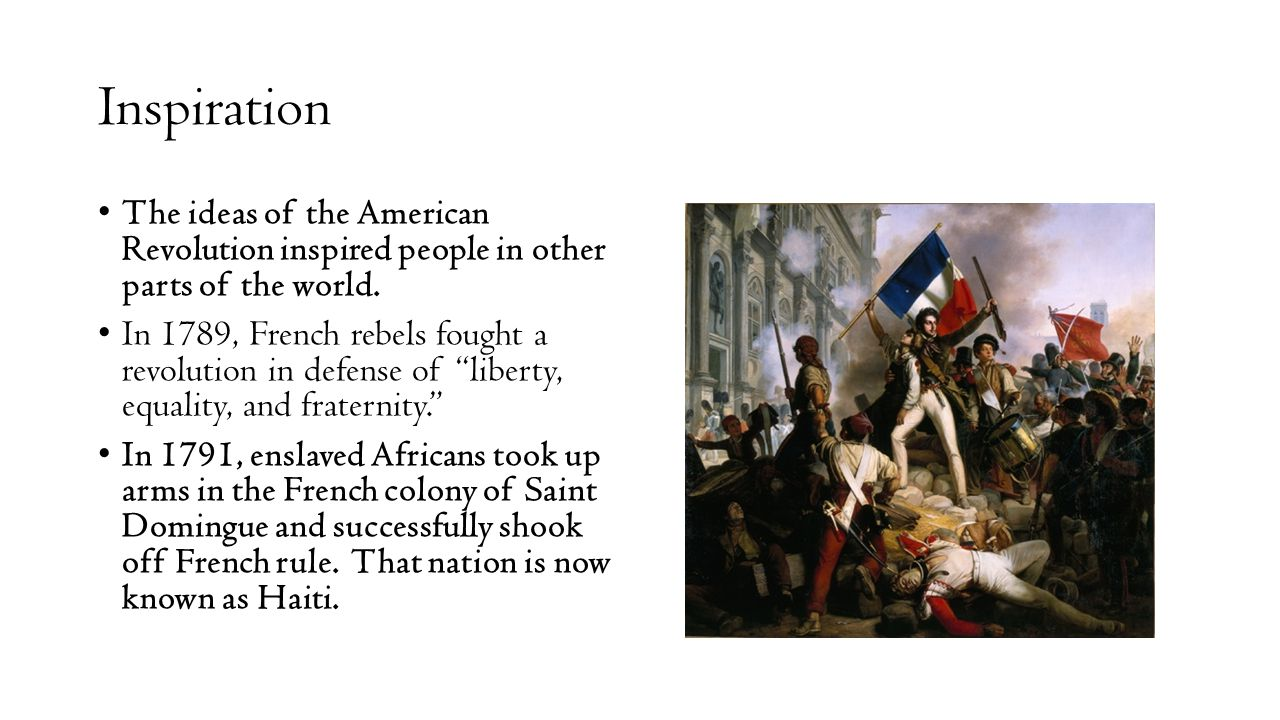 Inspiration The ideas of the American Revolution inspired people in other parts of the world. In 1789, French rebels fought a revolution in defense of