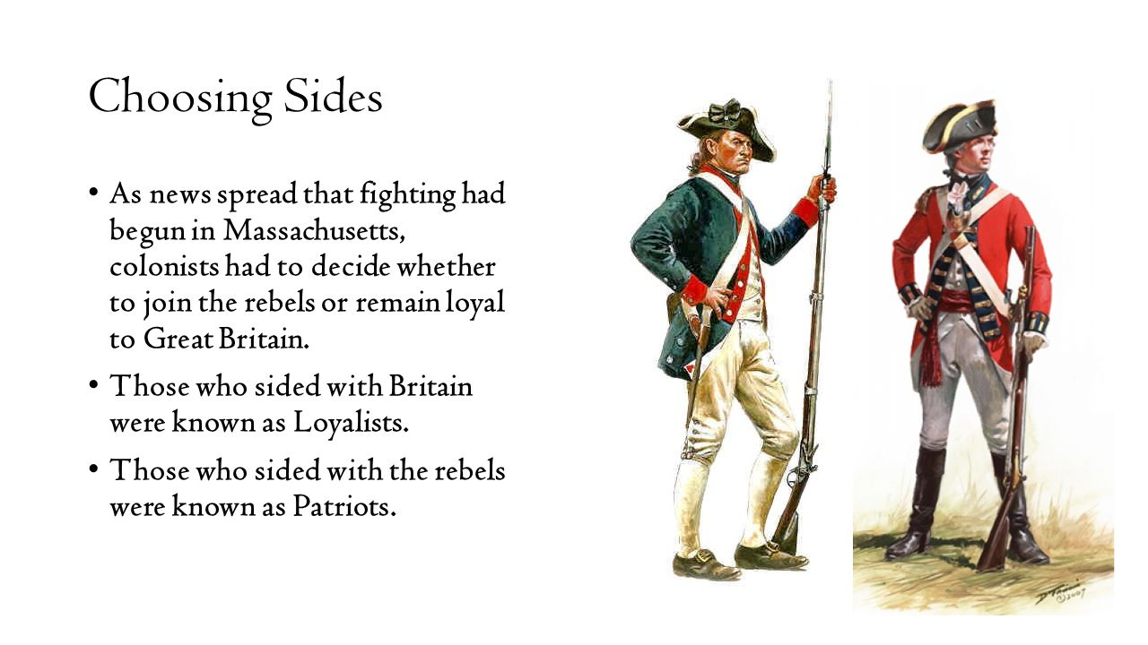 Choosing Sides As news spread that fighting had begun in Massachusetts, colonists had to decide whether to join the rebels or remain loyal to Great Br