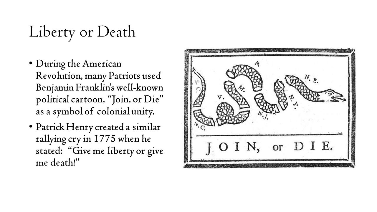 Liberty or Death During the American Revolution, many Patriots used Benjamin Franklin's well-known political cartoon, Join, or Die as a symbol of colonial unity.