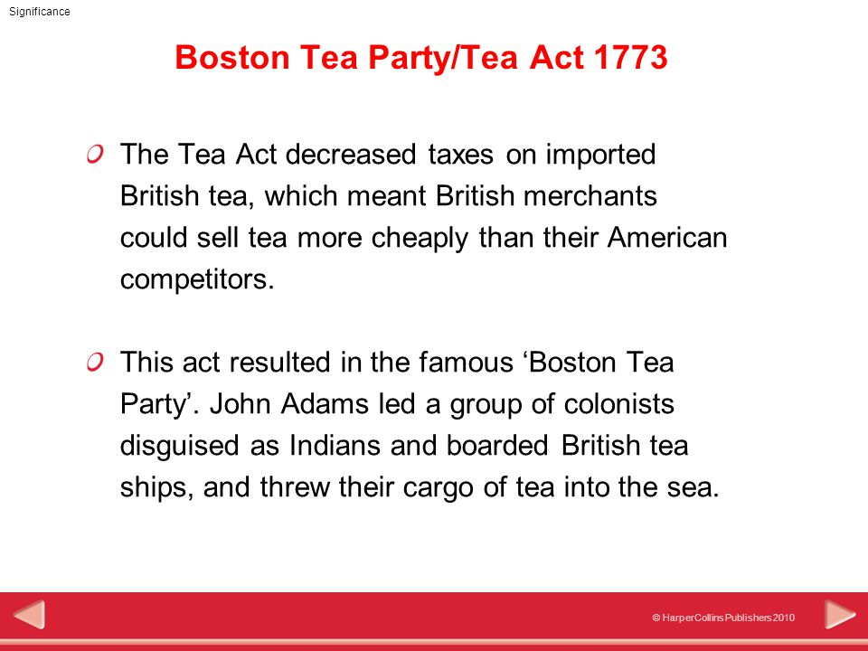 © HarperCollins Publishers 2010 Significance Boston Tea Party/Tea Act 1773 The Tea Act decreased taxes on imported British tea, which meant British merchants could sell tea more cheaply than their American competitors.