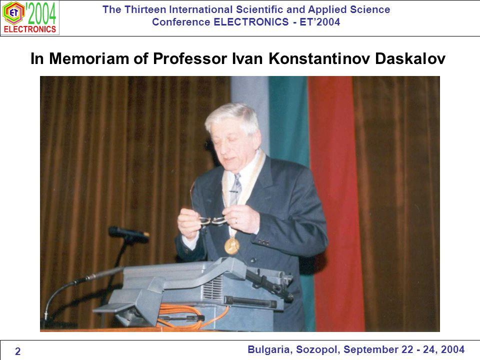 In Memoriam of Professor Ivan Konstantinov Daskalov The Thirteen International Scientific and Applied Science Conference ELECTRONICS - ET'2004 Bulgaria, Sozopol, September 22 - 24, 2004 2