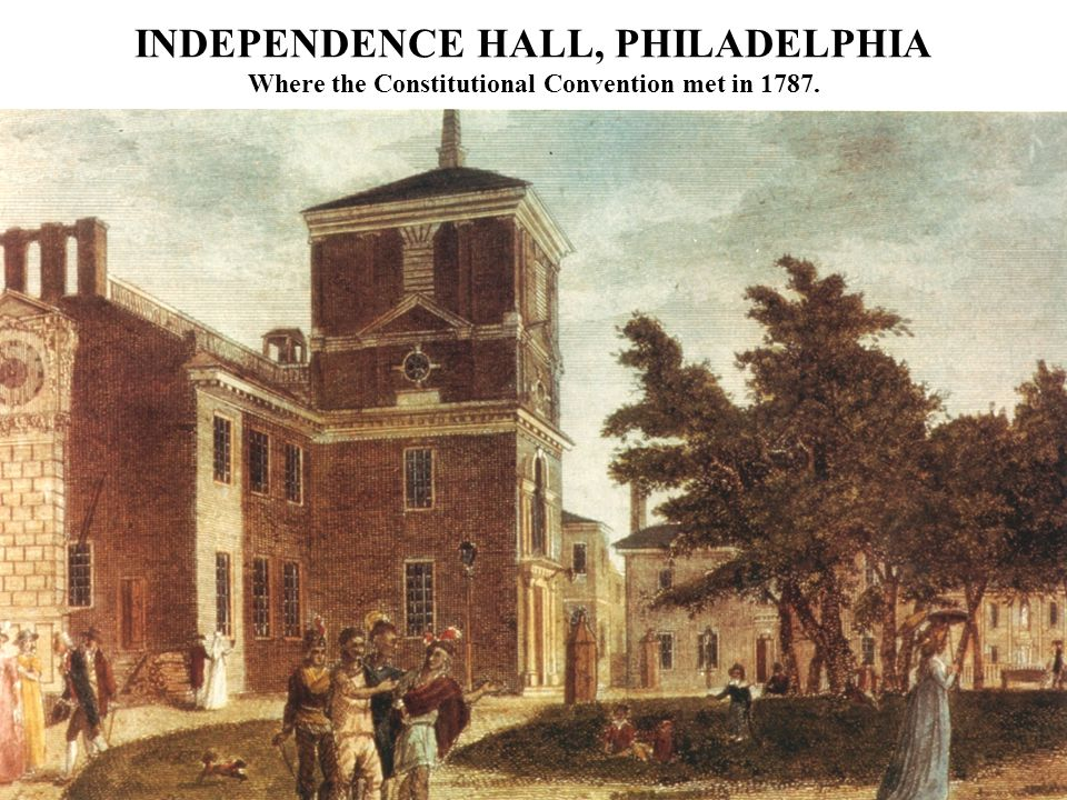 INDEPENDENCE HALL, PHILADELPHIA Where the Constitutional Convention met in 1787.