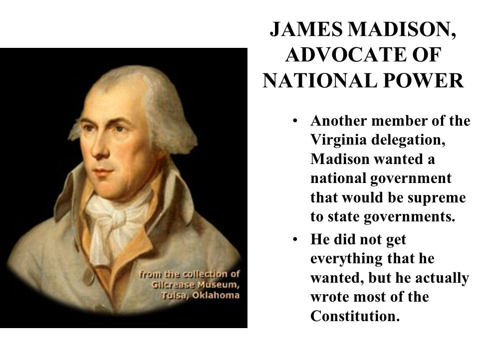 JAMES MADISON, ADVOCATE OF NATIONAL POWER Another member of the Virginia delegation, Madison wanted a national government that would be supreme to state governments.