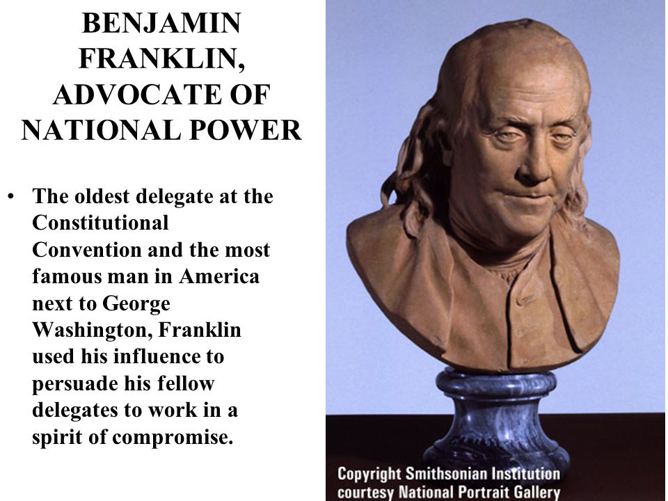 BENJAMIN FRANKLIN, ADVOCATE OF NATIONAL POWER The oldest delegate at the Constitutional Convention and the most famous man in America next to George Washington, Franklin used his influence to persuade his fellow delegates to work in a spirit of compromise.