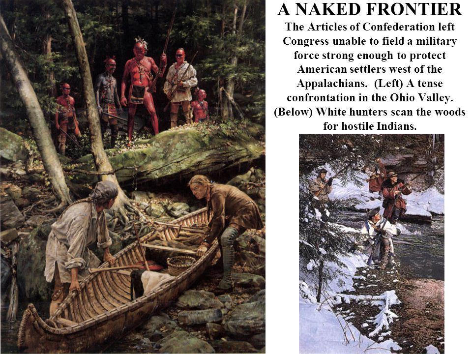 A NAKED FRONTIER The Articles of Confederation left Congress unable to field a military force strong enough to protect American settlers west of the Appalachians.