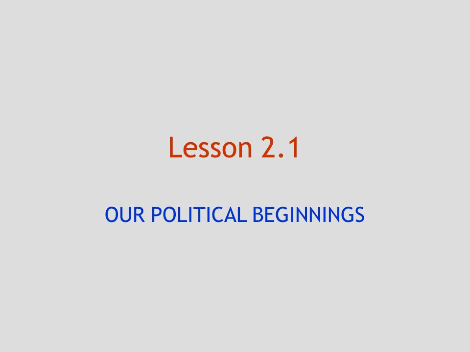 Lesson 2.1 OUR POLITICAL BEGINNINGS