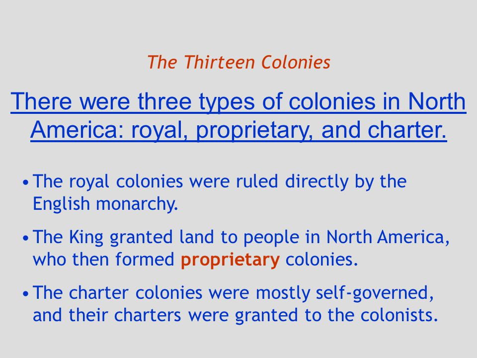 The Thirteen Colonies There were three types of colonies in North America: royal, proprietary, and charter. The royal colonies were ruled directly by