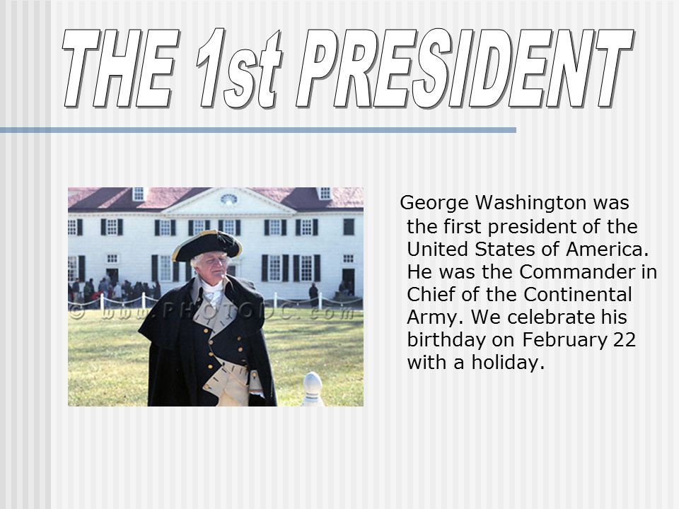 George Washington was the first president of the United States of America. He was the Commander in Chief of the Continental Army. We celebrate his bir