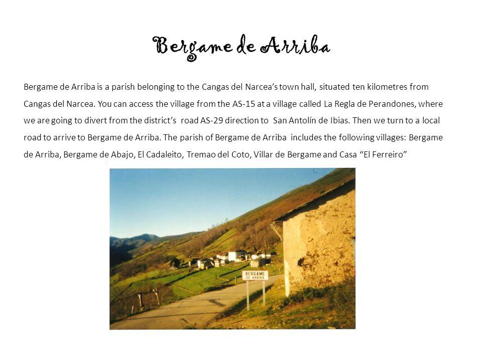 Bergame de Arriba Bergame de Arriba is a parish belonging to the Cangas del Narcea's town hall, situated ten kilometres from Cangas del Narcea.