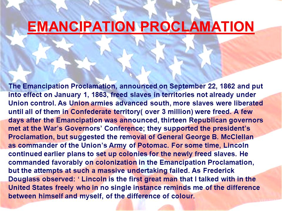 EMANCIPATION PROCLAMATION The Emancipation Proclamation, announced on September 22, 1862 and put into effect on January 1, 1863, freed slaves in territories not already under Union control.