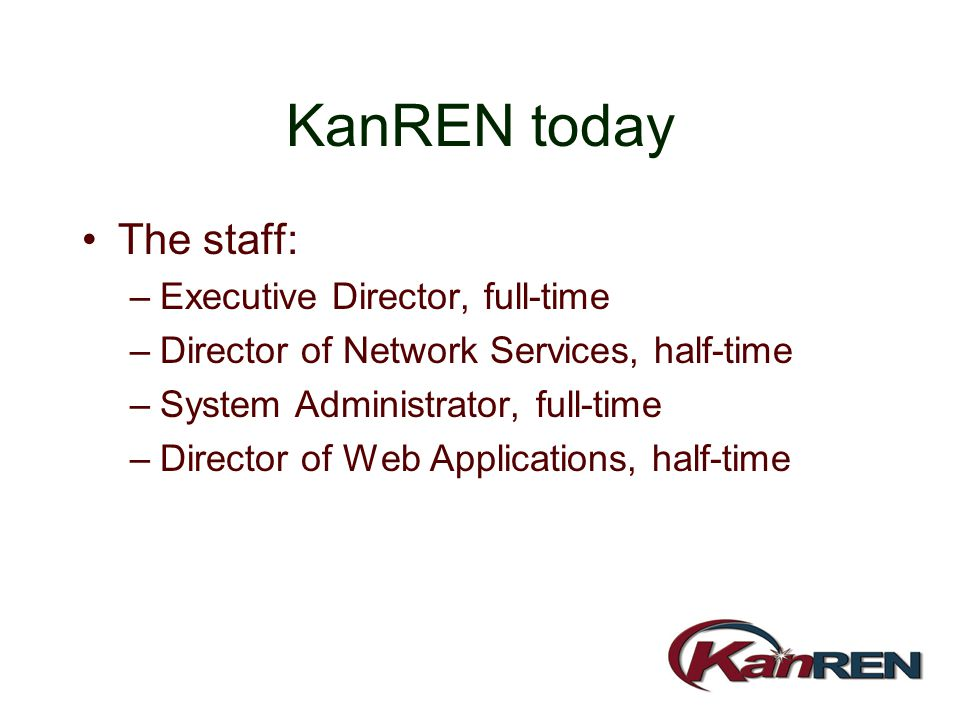 KanREN today The staff: –Executive Director, full-time –Director of Network Services, half-time –System Administrator, full-time –Director of Web Appl