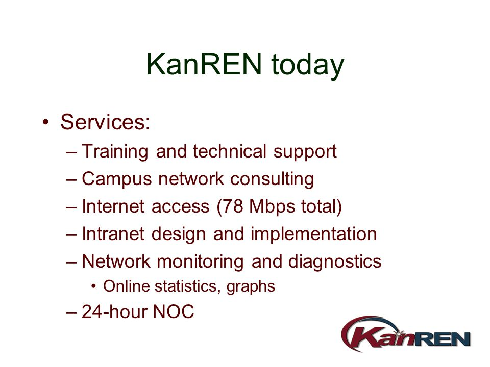 KanREN today Services: –Training and technical support –Campus network consulting –Internet access (78 Mbps total) –Intranet design and implementation