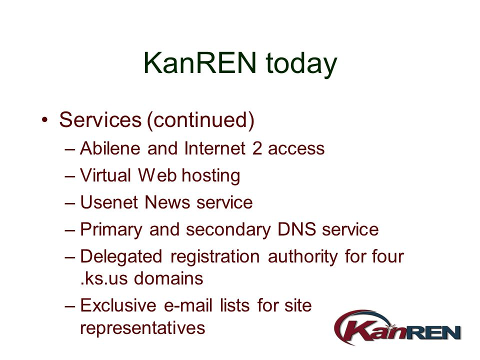 KanREN today Services (continued) –Abilene and Internet 2 access –Virtual Web hosting –Usenet News service –Primary and secondary DNS service –Delegat