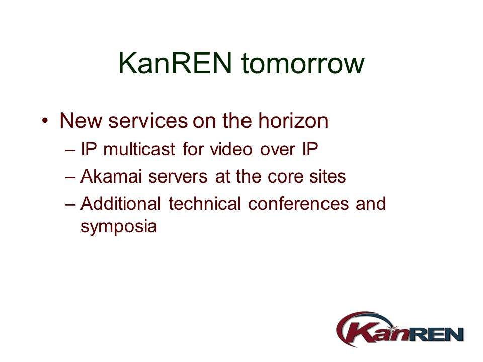 KanREN tomorrow New services on the horizon –IP multicast for video over IP –Akamai servers at the core sites –Additional technical conferences and sy