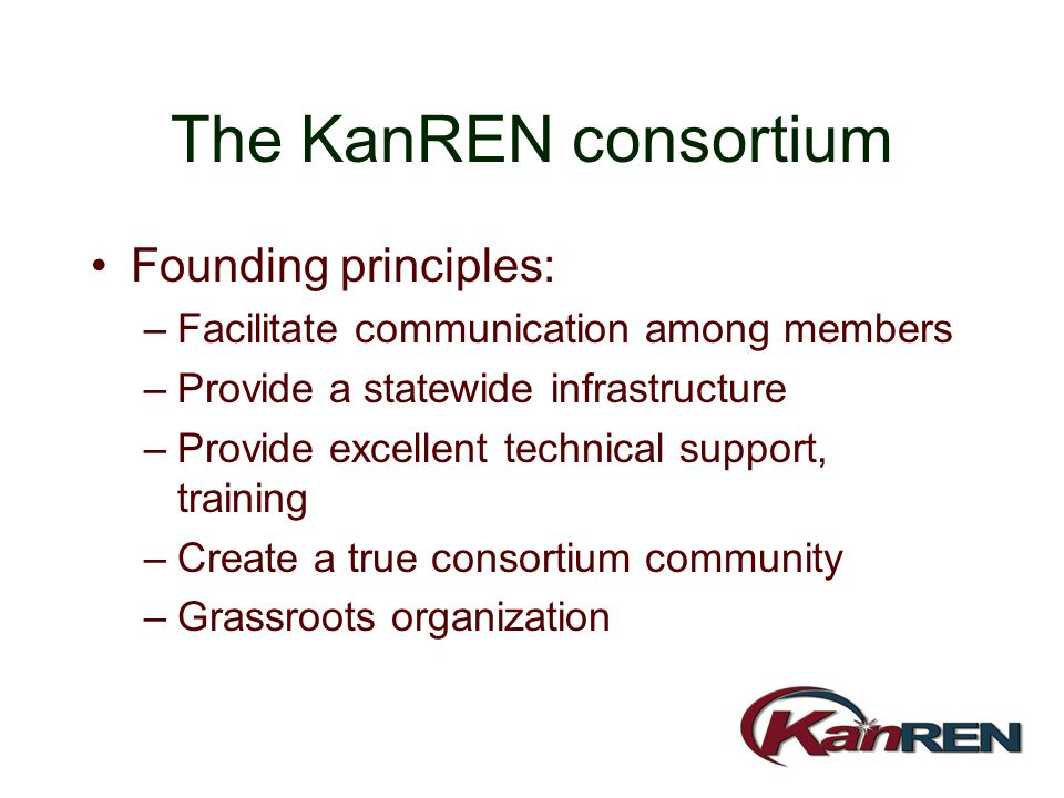 The KanREN consortium Founding principles: –Facilitate communication among members –Provide a statewide infrastructure –Provide excellent technical su