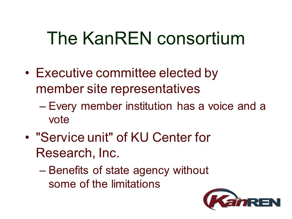 The KanREN consortium Executive committee elected by member site representatives –Every member institution has a voice and a vote