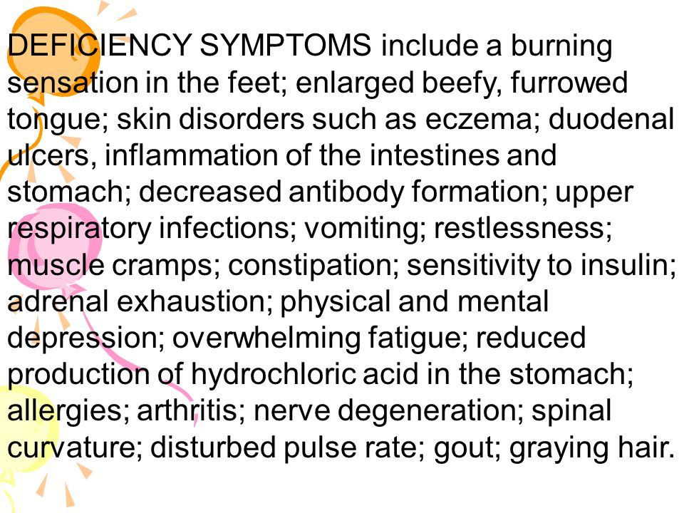 DEFICIENCY SYMPTOMS include a burning sensation in the feet; enlarged beefy, furrowed tongue; skin disorders such as eczema; duodenal ulcers, inflammation of the intestines and stomach; decreased antibody formation; upper respiratory infections; vomiting; restlessness; muscle cramps; constipation; sensitivity to insulin; adrenal exhaustion; physical and mental depression; overwhelming fatigue; reduced production of hydrochloric acid in the stomach; allergies; arthritis; nerve degeneration; spinal curvature; disturbed pulse rate; gout; graying hair.