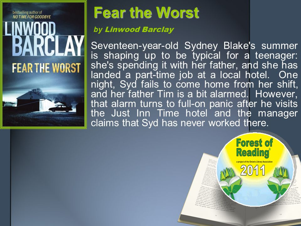 Fear the Worst Fear the Worst by Linwood Barclay Seventeen-year-old Sydney Blake s summer is shaping up to be typical for a teenager: she s spending it with her father, and she has landed a part-time job at a local hotel.