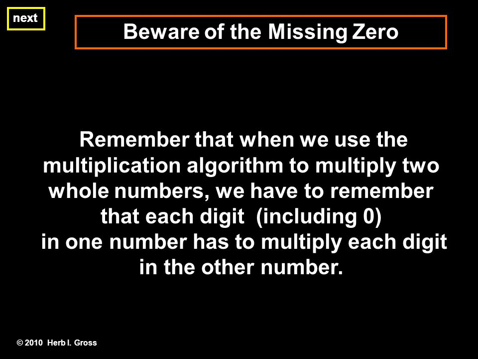 Remember that when we use the multiplication algorithm to multiply two whole numbers, we have to remember that each digit (including 0) in one number has to multiply each digit in the other number.