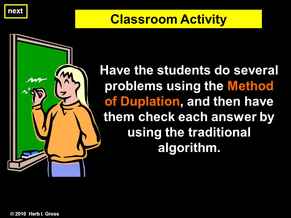 © 2010 Herb I. Gross Classroom Activity Have the students do several problems using the Method of Duplation, and then have them check each answer by u