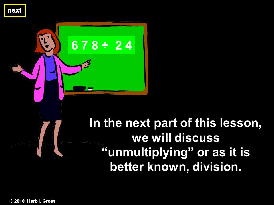 "next © 2010 Herb I. Gross In the next part of this lesson, we will discuss ""unmultiplying"" or as it is better known, division. 6 7 8 ÷ 2 4"