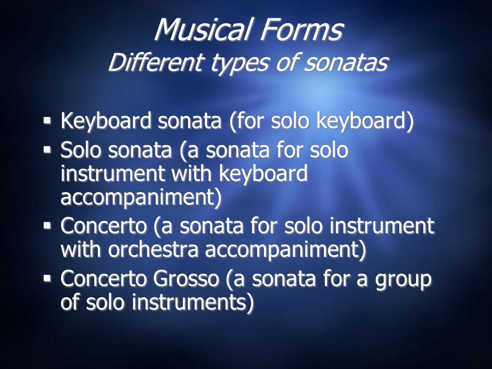 Musical Forms Different types of sonatas  Keyboard sonata (for solo keyboard)  Solo sonata (a sonata for solo instrument with keyboard accompaniment)  Concerto (a sonata for solo instrument with orchestra accompaniment)  Concerto Grosso (a sonata for a group of solo instruments)  Keyboard sonata (for solo keyboard)  Solo sonata (a sonata for solo instrument with keyboard accompaniment)  Concerto (a sonata for solo instrument with orchestra accompaniment)  Concerto Grosso (a sonata for a group of solo instruments)