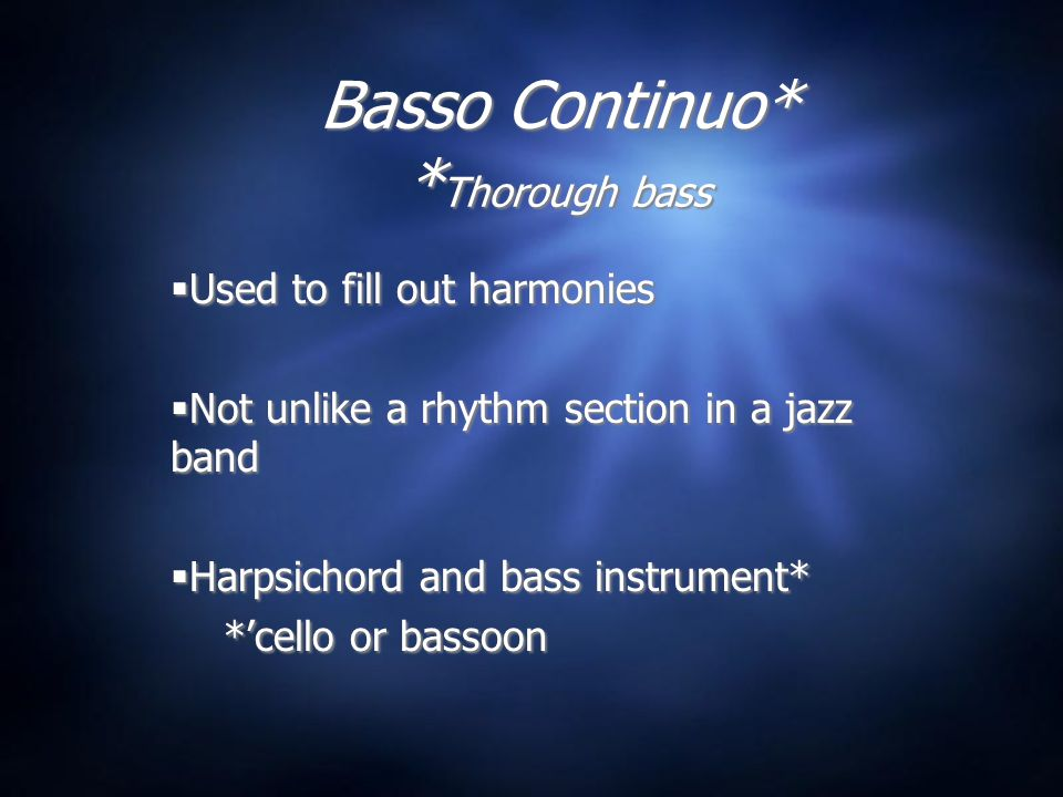 Basso Continuo* * Thorough bass  Used to fill out harmonies  Not unlike a rhythm section in a jazz band  Harpsichord and bass instrument* *'cello or bassoon  Used to fill out harmonies  Not unlike a rhythm section in a jazz band  Harpsichord and bass instrument* *'cello or bassoon