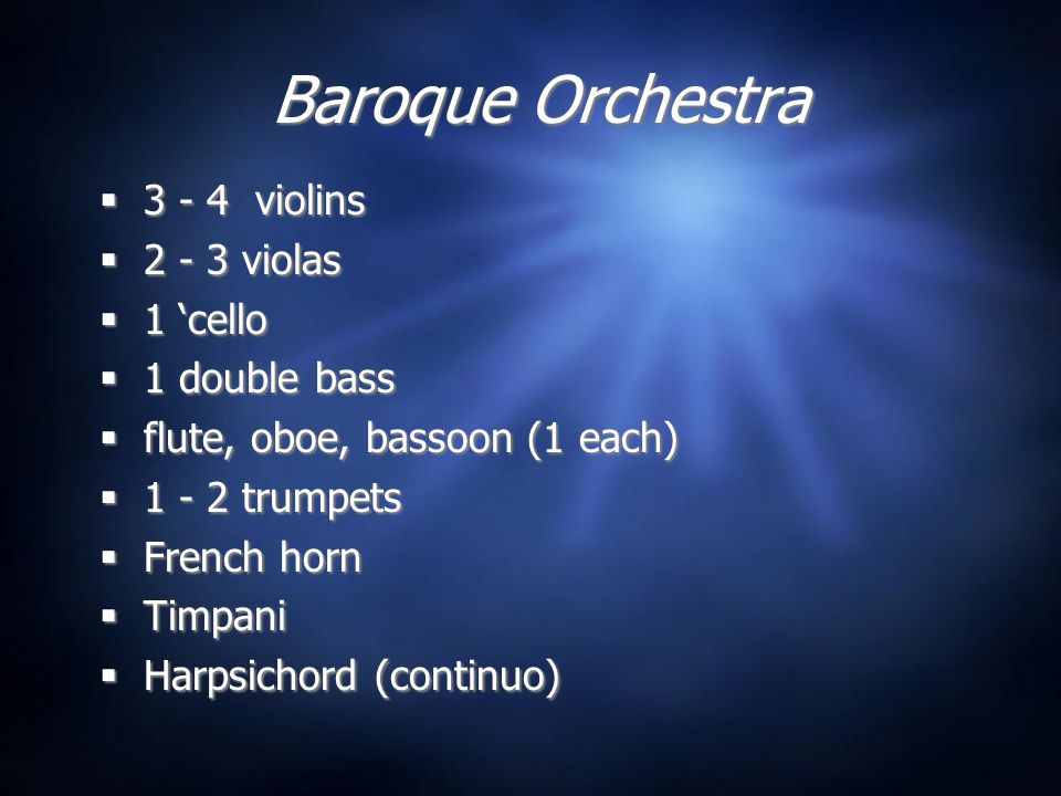 Baroque Orchestra  3 - 4 violins  2 - 3 violas  1 'cello  1 double bass  flute, oboe, bassoon (1 each)  1 - 2 trumpets  French horn  Timpani  Harpsichord (continuo)  3 - 4 violins  2 - 3 violas  1 'cello  1 double bass  flute, oboe, bassoon (1 each)  1 - 2 trumpets  French horn  Timpani  Harpsichord (continuo)