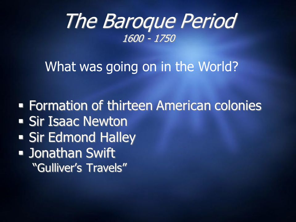 The Baroque Period 1600 - 1750  Formation of thirteen American colonies  Sir Isaac Newton  Sir Edmond Halley  Jonathan Swift Gulliver's Travels  Formation of thirteen American colonies  Sir Isaac Newton  Sir Edmond Halley  Jonathan Swift Gulliver's Travels What was going on in the World