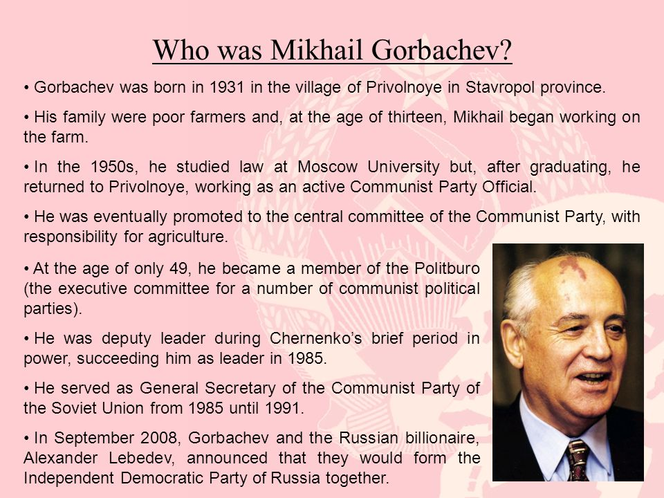 Who was Mikhail Gorbachev? Gorbachev was born in 1931 in the village of Privolnoye in Stavropol province. His family were poor farmers and, at the age