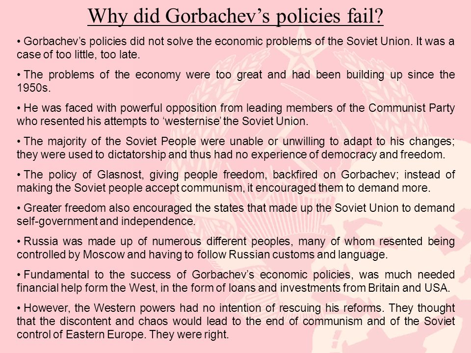 Why did Gorbachev's policies fail? Gorbachev's policies did not solve the economic problems of the Soviet Union. It was a case of too little, too late