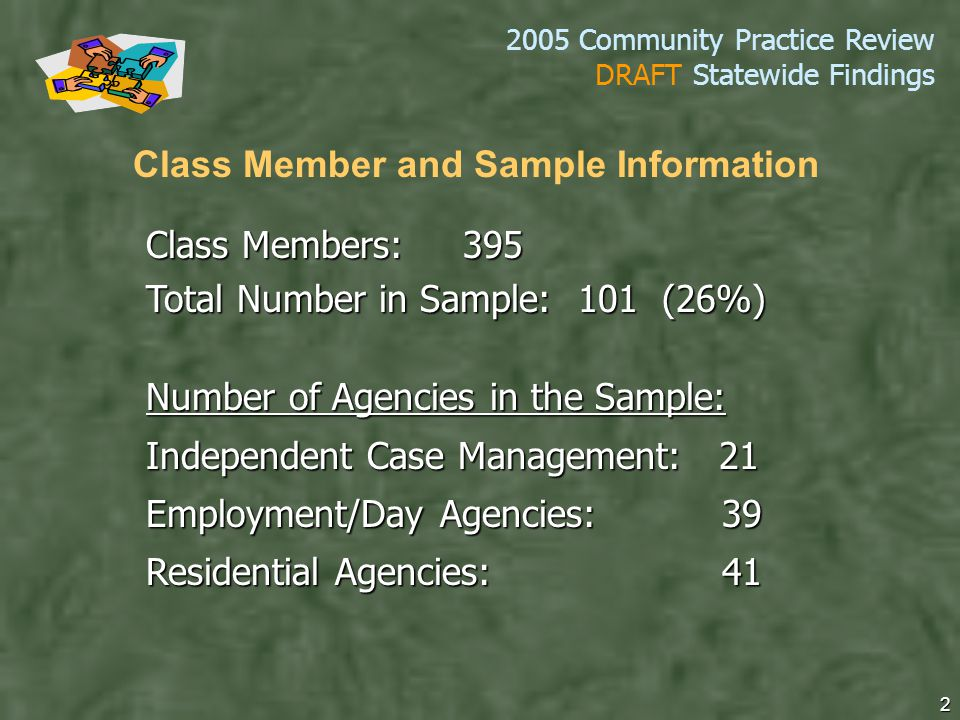 2005 Community Practice Review DRAFT Statewide Findings 2 Class Members: 395 Total Number in Sample: 101 (26%) Number of Agencies in the Sample: Independent Case Management: 21 Employment/Day Agencies: 39 Residential Agencies: 41 Class Member and Sample Information