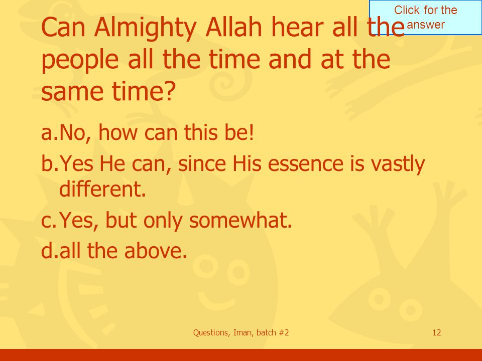 Click for the answer Questions, Iman, batch #212 Can Almighty Allah hear all the people all the time and at the same time? a.No, how can this be! b.Ye